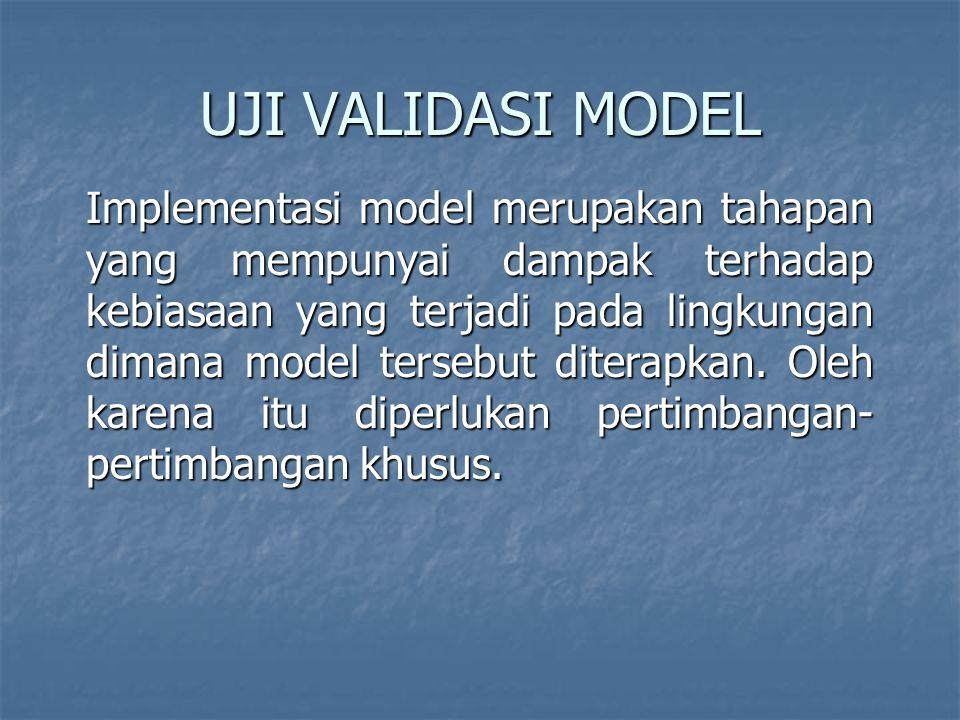 UJI VALIDASI MODEL Implementasi model merupakan tahapan yang mempunyai dampak terhadap kebiasaan yang terjadi pada lingkungan dimana model tersebut diterapkan.
