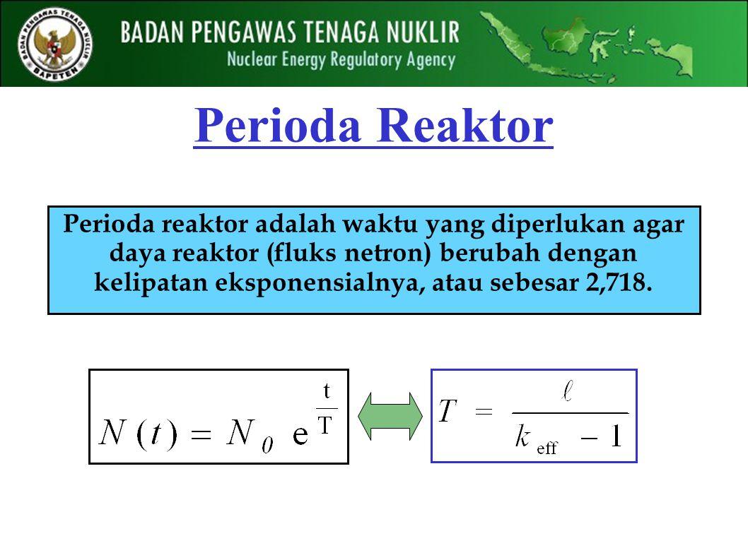 Perioda Reaktor Perioda reaktor adalah waktu yang diperlukan agar daya reaktor (fluks netron) berubah dengan kelipatan eksponensialnya, atau sebesar 2