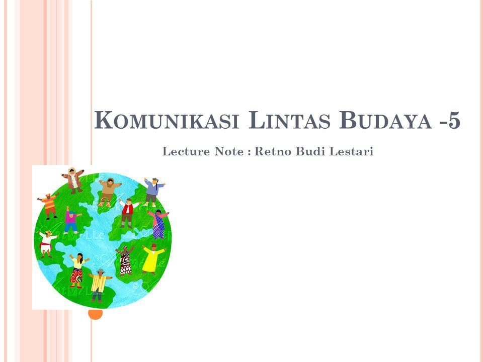 K OMUNIKASI L INTAS B UDAYA -5 Lecture Note : Retno Budi Lestari