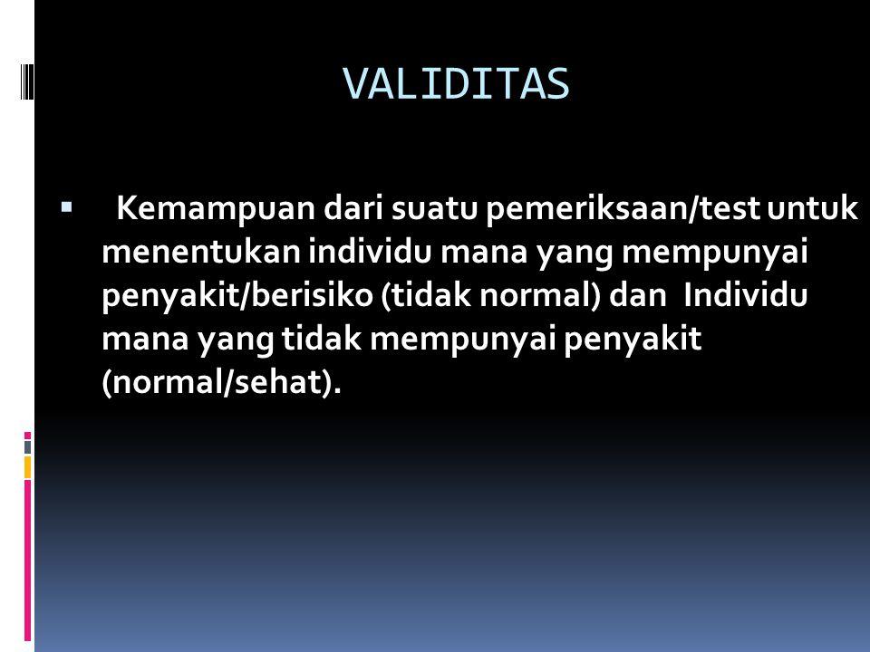 VALIDITAS  Kemampuan dari suatu pemeriksaan/test untuk menentukan individu mana yang mempunyai penyakit/berisiko (tidak normal) dan Individu mana yang tidak mempunyai penyakit (normal/sehat).