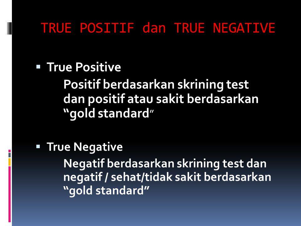 TRUE POSITIF dan TRUE NEGATIVE  True Positive Positif berdasarkan skrining test dan positif atau sakit berdasarkan gold standard  True Negative Negatif berdasarkan skrining test dan negatif / sehat/tidak sakit berdasarkan gold standard