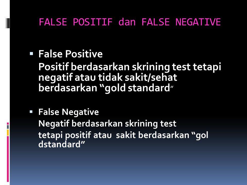 FALSE POSITIF dan FALSE NEGATIVE  False Positive Positif berdasarkan skrining test tetapi negatif atau tidak sakit/sehat berdasarkan gold standard  False Negative Negatif berdasarkan skrining test tetapi positif atau sakit berdasarkan gol dstandard