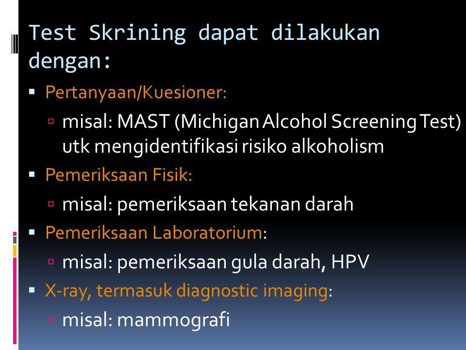 Test Skrining dapat dilakukan dengan:  Pertanyaan/Kuesioner:  misal: MAST (Michigan Alcohol Screening Test) utk mengidentifikasi risiko alkoholism  Pemeriksaan Fisik:  misal: pemeriksaan tekanan darah  Pemeriksaan Laboratorium:  misal: pemeriksaan gula darah, HPV  X-ray, termasuk diagnostic imaging:  misal: mammografi