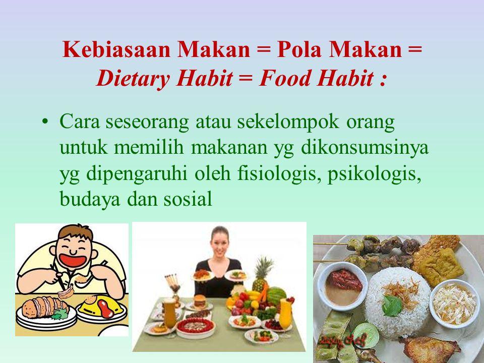 Kebiasaan Makan = Pola Makan = Dietary Habit = Food Habit : Cara seseorang atau sekelompok orang untuk memilih makanan yg dikonsumsinya yg dipengaruhi