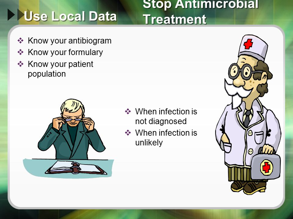 Use Local Data  Know your antibiogram  Know your formulary  Know your patient population  When infection is not diagnosed  When infection is unli