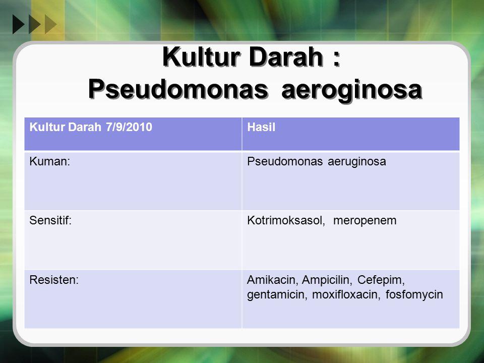 Kultur Darah : Pseudomonas aeroginosa Kultur Darah 7/9/2010Hasil Kuman:Pseudomonas aeruginosa Sensitif:Kotrimoksasol, meropenem Resisten:Amikacin, Amp
