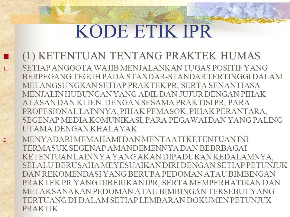 KODE ETIK IPR (1) KETENTUAN TENTANG PRAKTEK HUMAS 1. SETIAP ANGGOTA WAJIB MENJALANKAN TUGAS POSITIF YANG BERPEGANG TEGUH PADA STANDAR-STANDAR TERTINGG