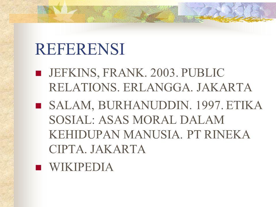 REFERENSI JEFKINS, FRANK. 2003. PUBLIC RELATIONS. ERLANGGA. JAKARTA SALAM, BURHANUDDIN. 1997. ETIKA SOSIAL: ASAS MORAL DALAM KEHIDUPAN MANUSIA. PT RIN
