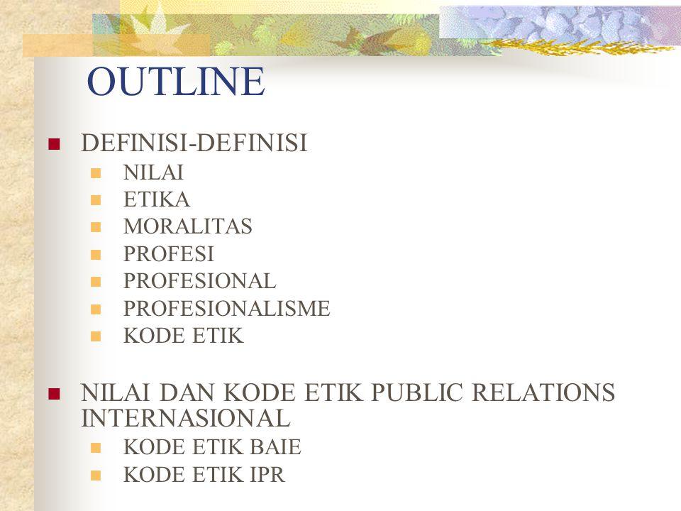 OUTLINE DEFINISI-DEFINISI NILAI ETIKA MORALITAS PROFESI PROFESIONAL PROFESIONALISME KODE ETIK NILAI DAN KODE ETIK PUBLIC RELATIONS INTERNASIONAL KODE