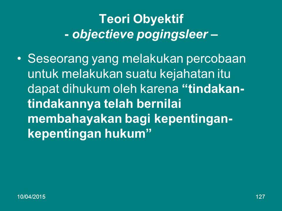 Teori Obyektif - objectieve pogingsleer – Seseorang yang melakukan percobaan untuk melakukan suatu kejahatan itu dapat dihukum oleh karena tindakan- tindakannya telah bernilai membahayakan bagi kepentingan- kepentingan hukum 10/04/2015127
