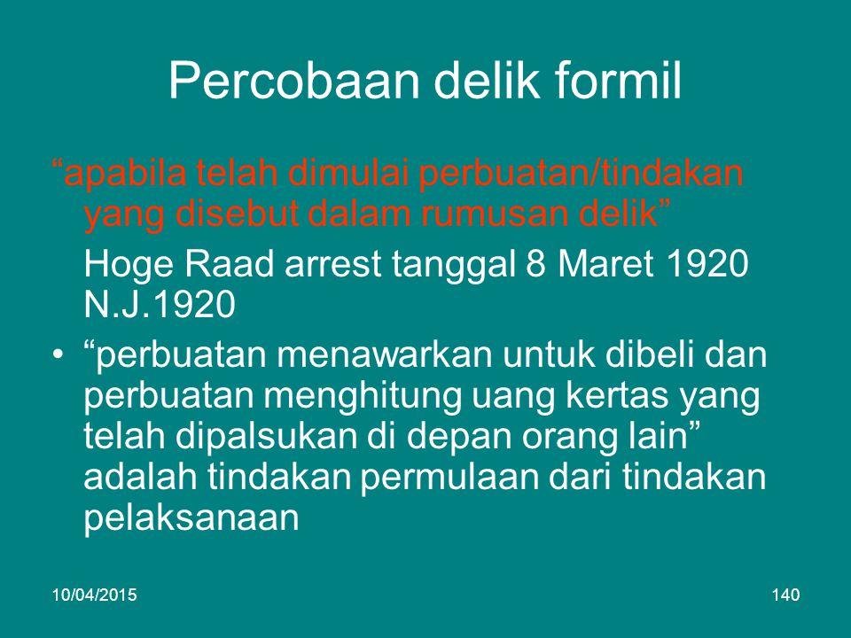 Percobaan delik formil apabila telah dimulai perbuatan/tindakan yang disebut dalam rumusan delik Hoge Raad arrest tanggal 8 Maret 1920 N.J.1920 perbuatan menawarkan untuk dibeli dan perbuatan menghitung uang kertas yang telah dipalsukan di depan orang lain adalah tindakan permulaan dari tindakan pelaksanaan 10/04/2015140