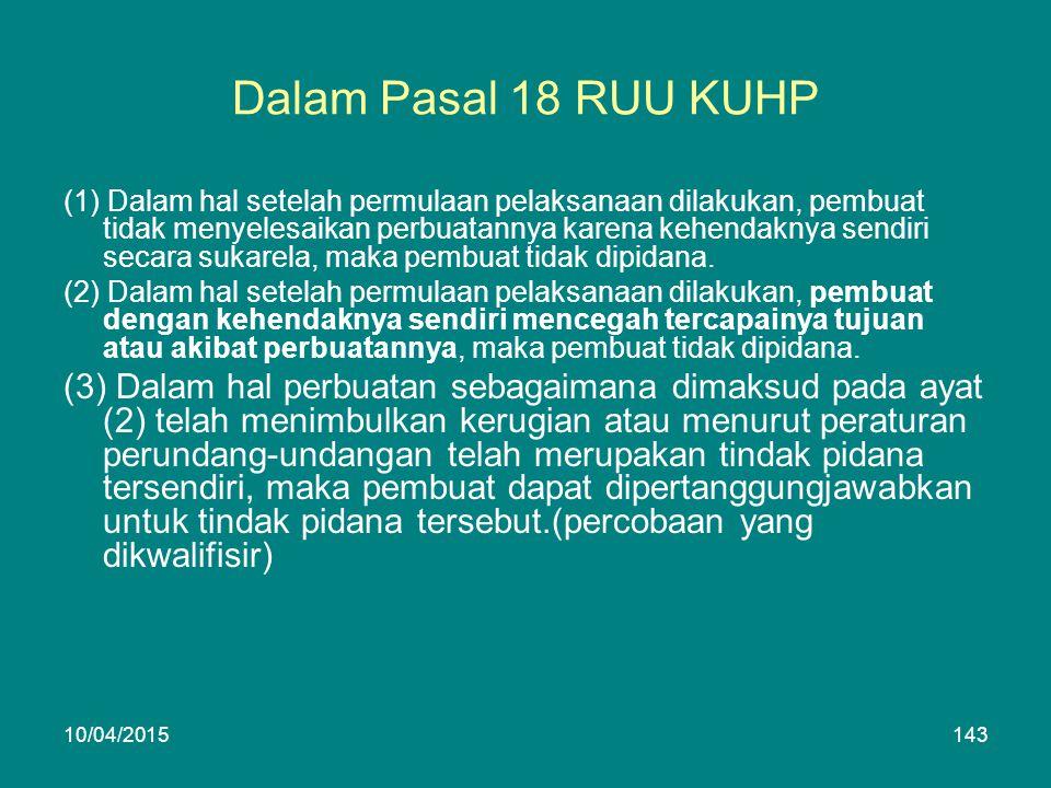 Dalam Pasal 18 RUU KUHP (1) Dalam hal setelah permulaan pelaksanaan dilakukan, pembuat tidak menyelesaikan perbuatannya karena kehendaknya sendiri secara sukarela, maka pembuat tidak dipidana.