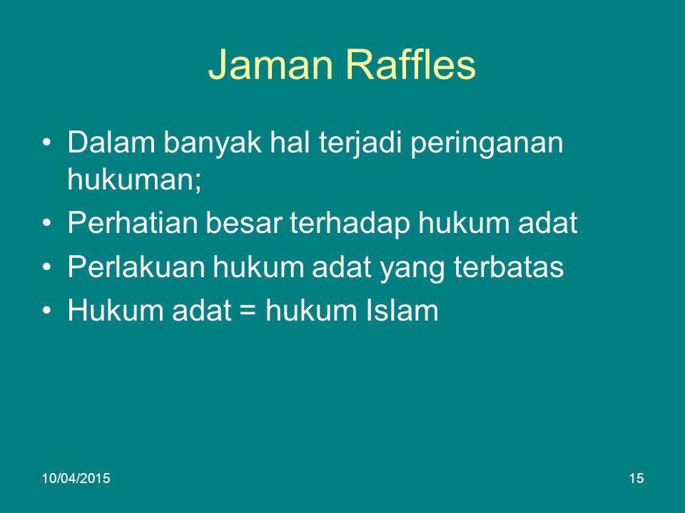 Jaman Raffles Dalam banyak hal terjadi peringanan hukuman; Perhatian besar terhadap hukum adat Perlakuan hukum adat yang terbatas Hukum adat = hukum Islam 10/04/201515
