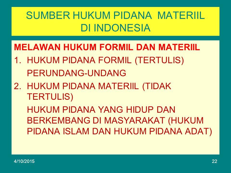 SUMBER HUKUM PIDANA MATERIIL DI INDONESIA MELAWAN HUKUM FORMIL DAN MATERIIL 1.HUKUM PIDANA FORMIL (TERTULIS) PERUNDANG-UNDANG 2.HUKUM PIDANA MATERIIL (TIDAK TERTULIS) HUKUM PIDANA YANG HIDUP DAN BERKEMBANG DI MASYARAKAT (HUKUM PIDANA ISLAM DAN HUKUM PIDANA ADAT) 4/10/201522