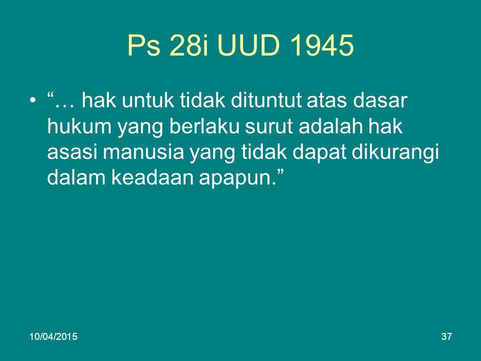 Ps 28i UUD 1945 … hak untuk tidak dituntut atas dasar hukum yang berlaku surut adalah hak asasi manusia yang tidak dapat dikurangi dalam keadaan apapun. 10/04/201537