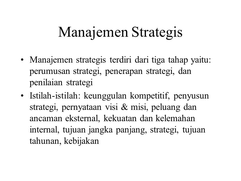 Manajemen Strategis Manajemen strategis terdiri dari tiga tahap yaitu: perumusan strategi, penerapan strategi, dan penilaian strategi Istilah-istilah: