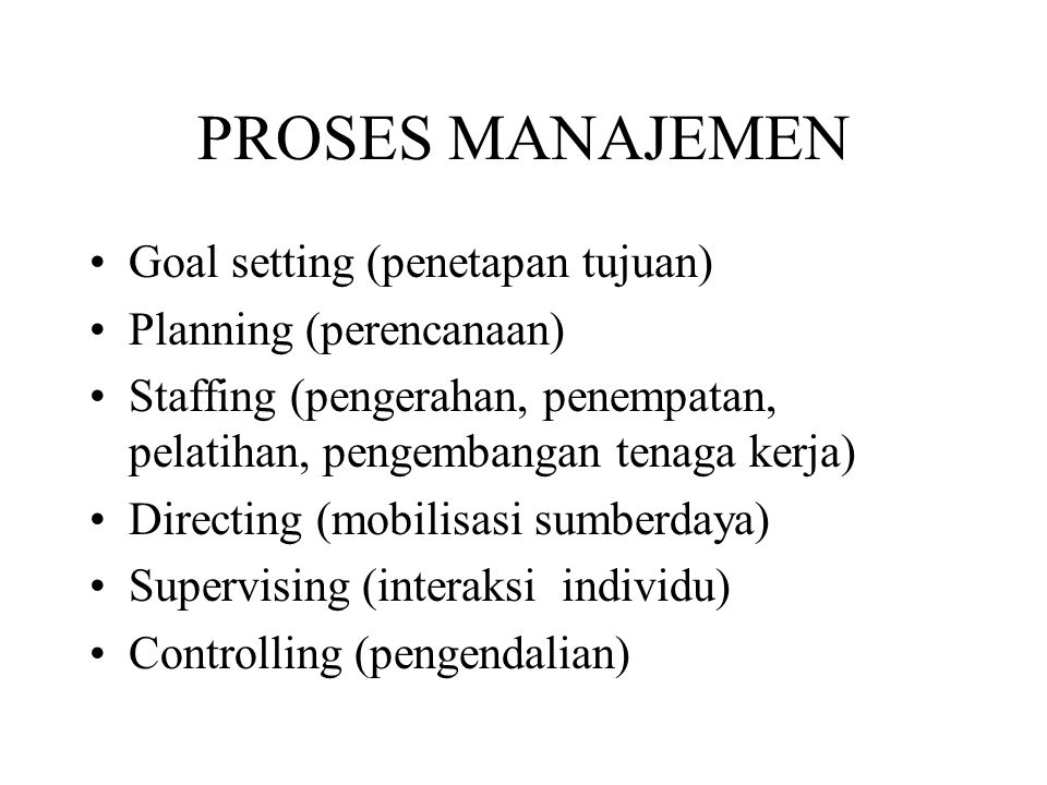 PROSES MANAJEMEN Goal setting (penetapan tujuan) Planning (perencanaan) Staffing (pengerahan, penempatan, pelatihan, pengembangan tenaga kerja) Direct