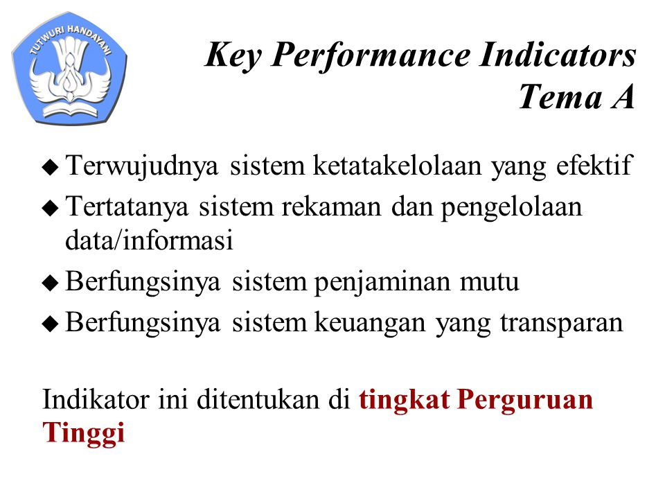 Key Performance Indicators Tema A  Terwujudnya sistem ketatakelolaan yang efektif  Tertatanya sistem rekaman dan pengelolaan data/informasi  Berfun