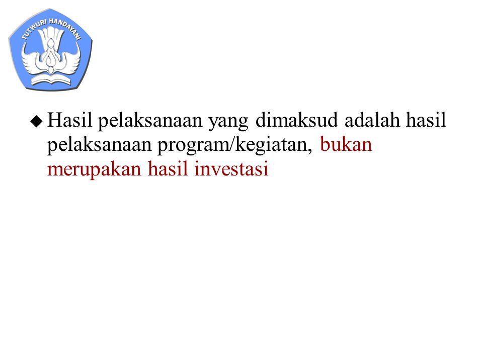  Hasil pelaksanaan yang dimaksud adalah hasil pelaksanaan program/kegiatan, bukan merupakan hasil investasi