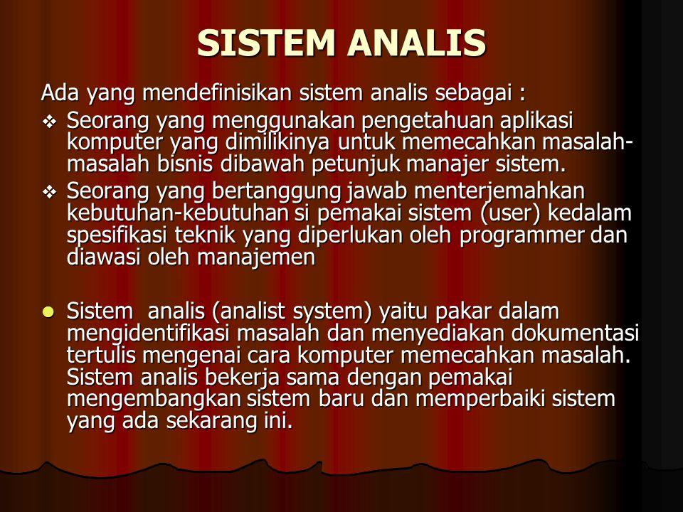 SISTEM ANALIS Ada yang mendefinisikan sistem analis sebagai :  Seorang yang menggunakan pengetahuan aplikasi komputer yang dimilikinya untuk memecahk
