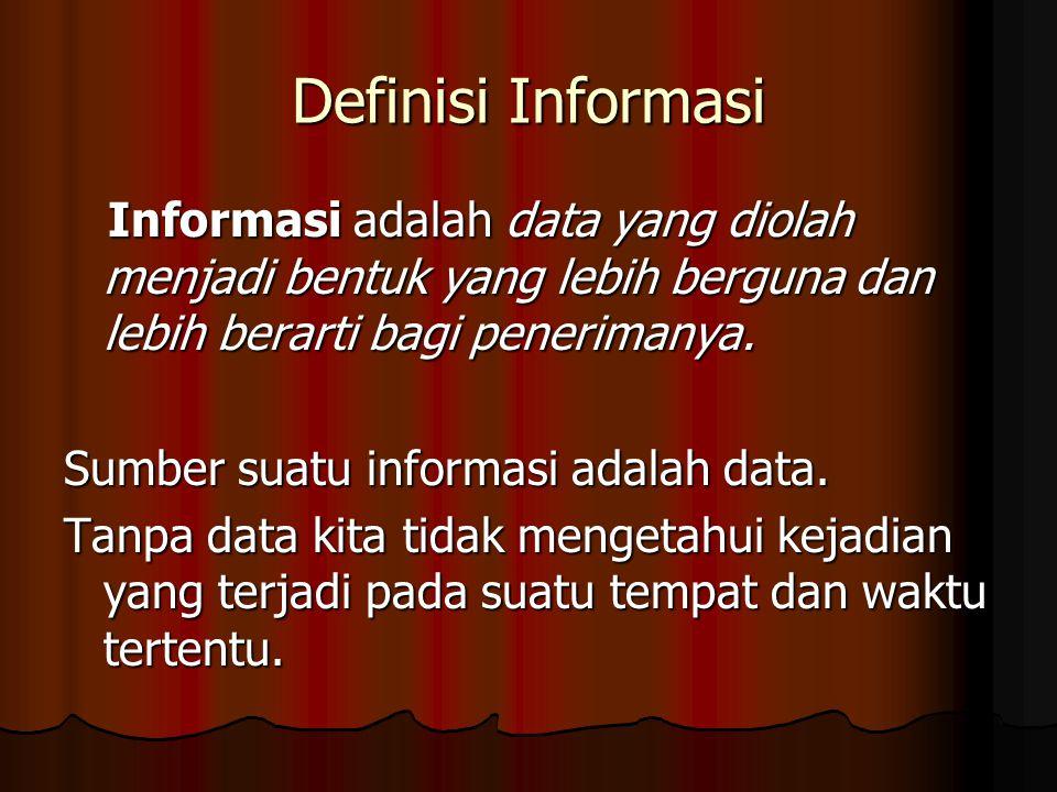 Definisi Informasi Informasi adalah data yang diolah menjadi bentuk yang lebih berguna dan lebih berarti bagi penerimanya. Informasi adalah data yang