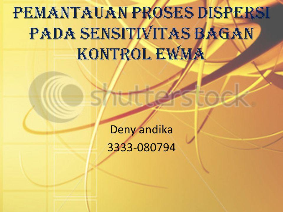 Pemantauan Proses Dispersi Pada Sensitivitas Bagan Kontrol EWMA Deny andika 3333-080794