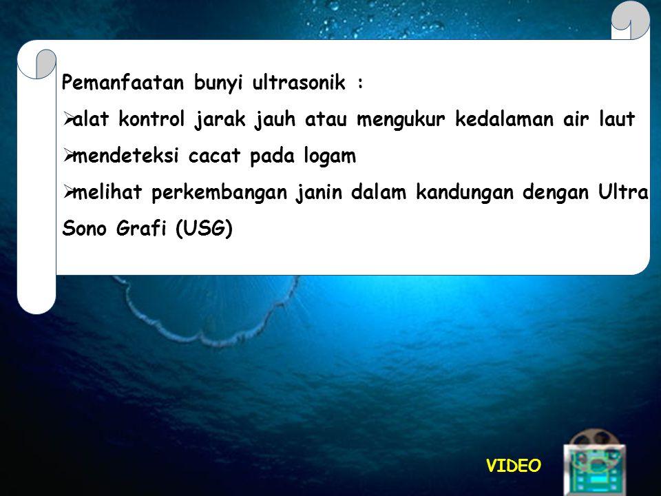 VIDEO Pemanfaatan bunyi ultrasonik :  alat kontrol jarak jauh atau mengukur kedalaman air laut  mendeteksi cacat pada logam  melihat perkembangan janin dalam kandungan dengan Ultra Sono Grafi (USG).