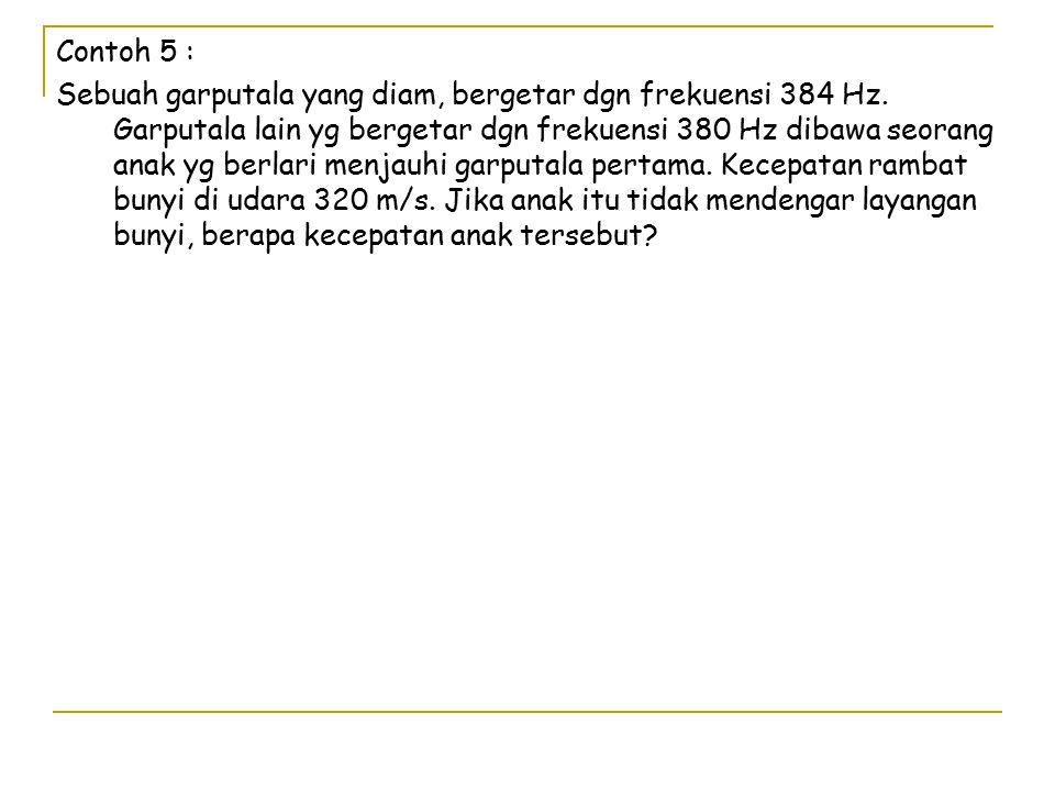 Contoh 5 : Sebuah garputala yang diam, bergetar dgn frekuensi 384 Hz.