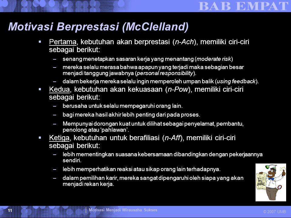 Motivasi Menjadi Wirausaha Sukses © 2007 UMB 11 Motivasi Berprestasi (McClelland)  Pertama, kebutuhan akan berprestasi (n-Ach), memiliki ciri-ciri se