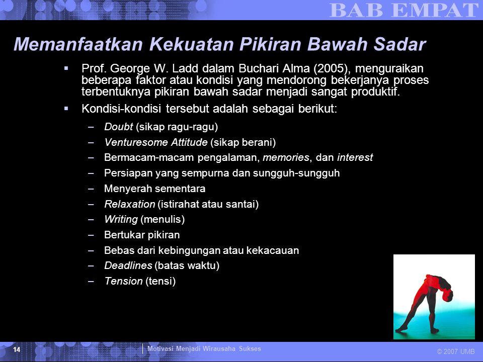 Motivasi Menjadi Wirausaha Sukses © 2007 UMB 14 Memanfaatkan Kekuatan Pikiran Bawah Sadar  Prof. George W. Ladd dalam Buchari Alma (2005), menguraika