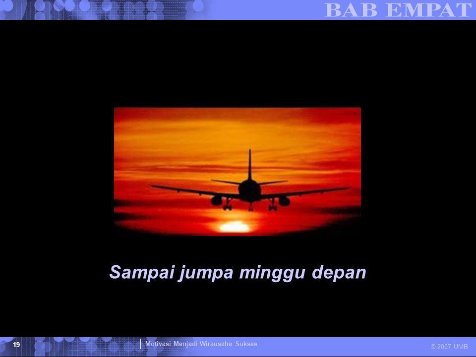 Motivasi Menjadi Wirausaha Sukses © 2007 UMB 19 Sampai jumpa minggu depan