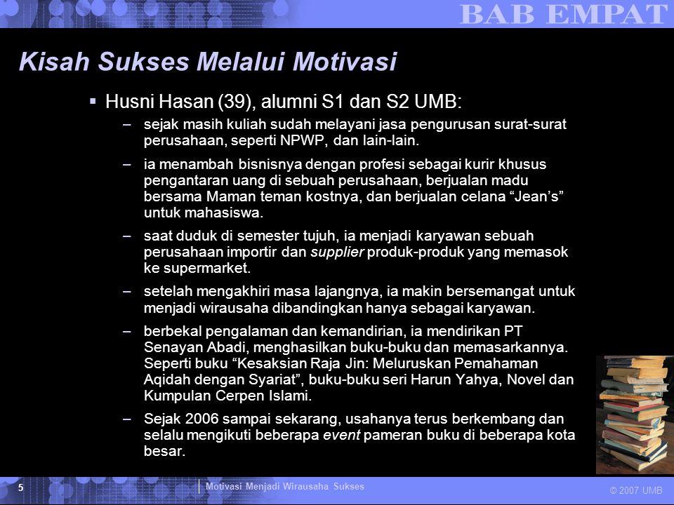 Motivasi Menjadi Wirausaha Sukses © 2007 UMB 5 Kisah Sukses Melalui Motivasi  Husni Hasan (39), alumni S1 dan S2 UMB: –sejak masih kuliah sudah melay