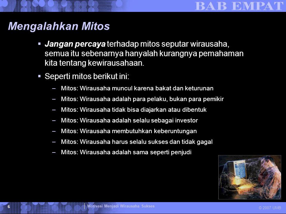 Motivasi Menjadi Wirausaha Sukses © 2007 UMB 6 Mengalahkan Mitos  Jangan percaya terhadap mitos seputar wirausaha, semua itu sebenarnya hanyalah kura