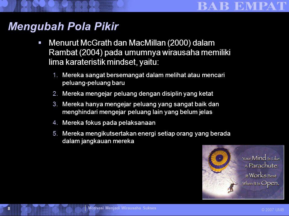 Motivasi Menjadi Wirausaha Sukses © 2007 UMB 8 Mengubah Pola Pikir  Menurut McGrath dan MacMillan (2000) dalam Rambat (2004) pada umumnya wirausaha m