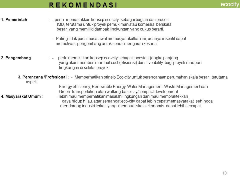 10 ecocity R E K O M E N D A S I 1. Pemerintah: - perlu memasukkan konsep eco-city sebagai bagian dari proses IMB, terutama untuk proyek pemukiman ata