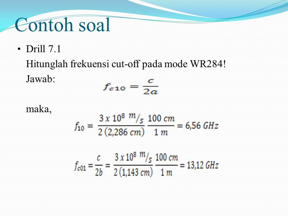 Contoh soal Drill 7.1 Hitunglah frekuensi cut-off pada mode WR284! Jawab: maka,