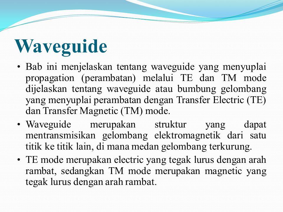 Waveguide Bab ini menjelaskan tentang waveguide yang menyuplai propagation (perambatan) melalui TE dan TM mode dijelaskan tentang waveguide atau bumbu