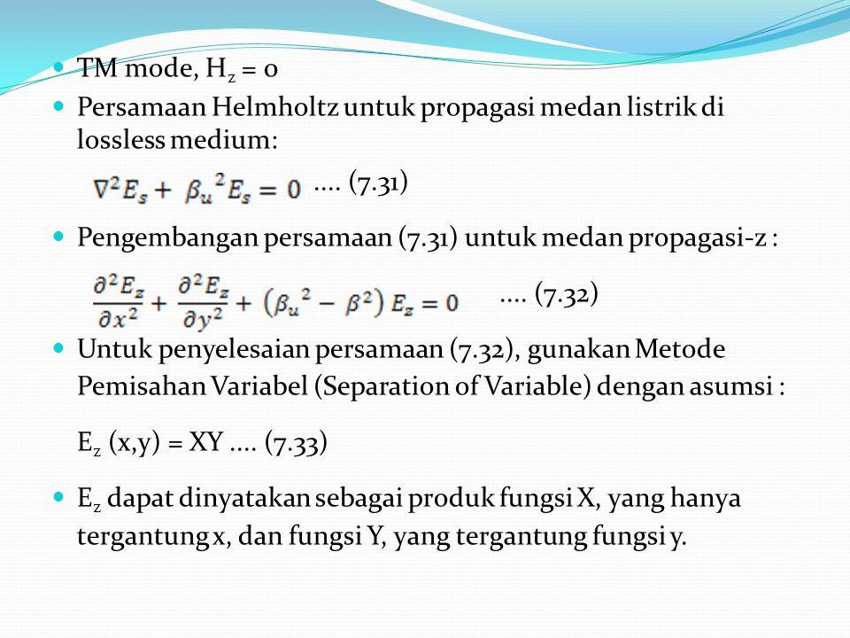 TM mode, H z = 0 Persamaan Helmholtz untuk propagasi medan listrik di lossless medium:.... (7.31) Pengembangan persamaan (7.31) untuk medan propagasi-