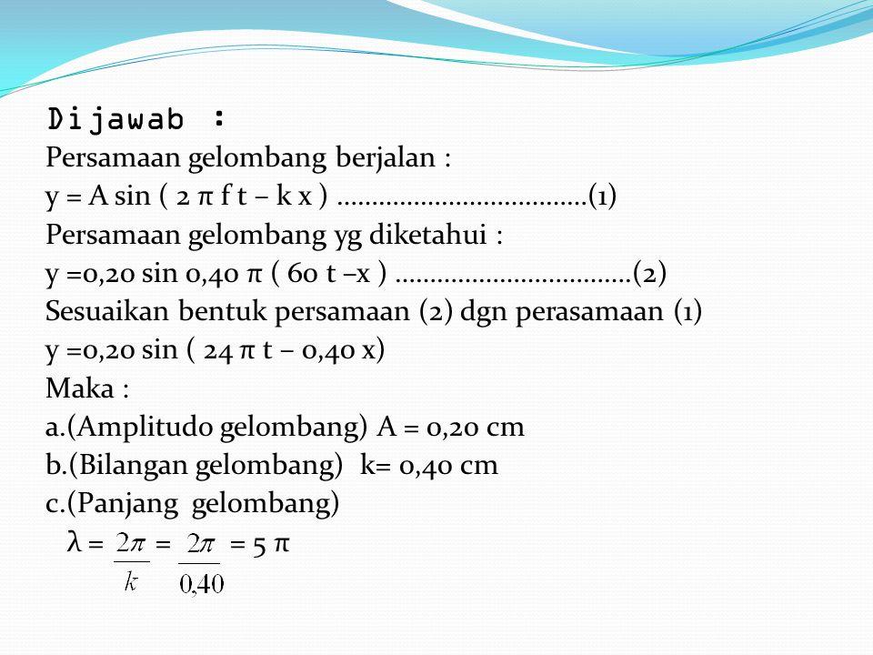 d.(Frekuensi getaran) 2π ft = 24π t 2f = 24 f= = 12 Hz e.(Cepat rambat gelombang) ν = f.