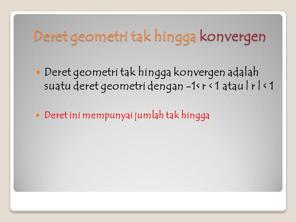 Deret geometri tak hingga Divergen Deret geometri tak hingga divergen adalah deret geometri dimana | r | > 1 atau (r > 1 atau r < -1) Deret ini tidak mempunyai jumlah tak hingga contoh 1.