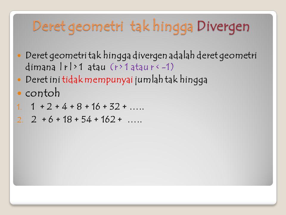 contoh 1. Hitung jumlah deret geometri tak hingga 2 + 4 + 8 + … Jawab : a = 2, r = = 2 S ∞ = = 2
