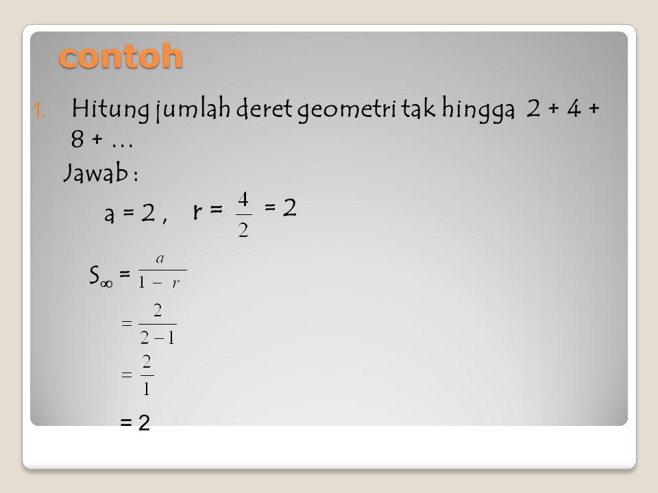 contoh S ∞ = Jawab : = 2 Hitung jumlah deret geometri tak hingga: