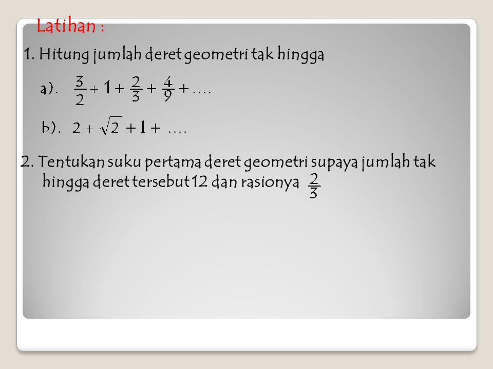 Latihan : 1. Hitung jumlah deret geometri tak hingga 2. Tentukan suku pertama deret geometri supaya jumlah tak hingga deret tersebut 12 dan rasionya