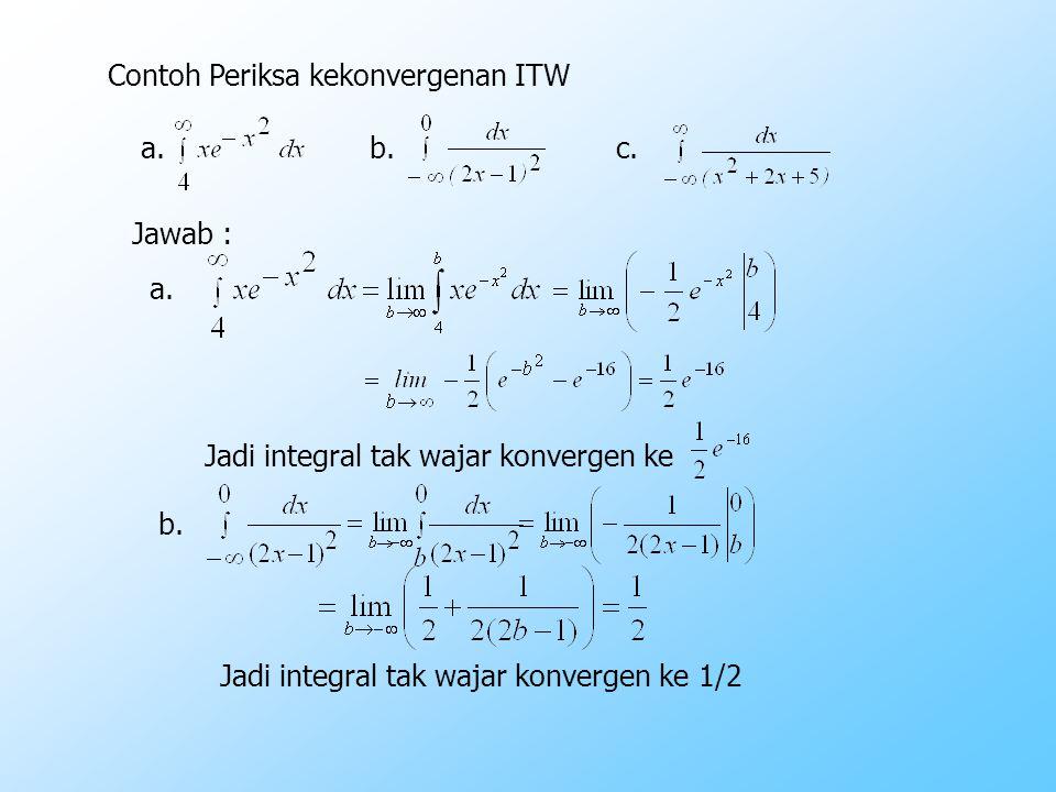 Contoh Periksa kekonvergenan ITW a.b.c. Jawab : a. Jadi integral tak wajar konvergen ke b. Jadi integral tak wajar konvergen ke 1/2