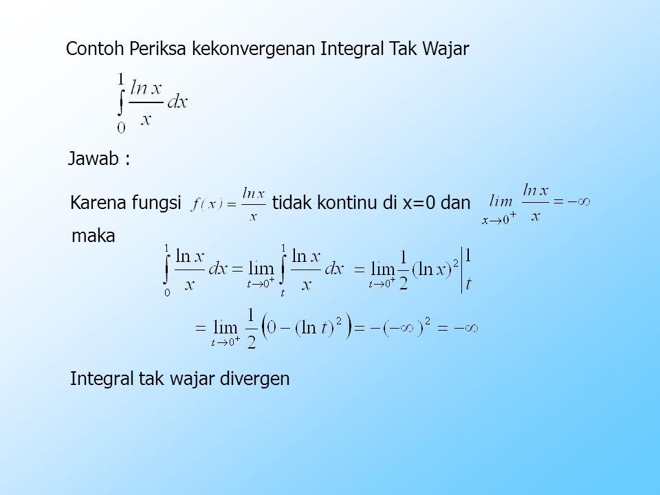 Contoh Periksa kekonvergenan Integral Tak Wajar Jawab : Karena fungsi tidak kontinu di x=0 dan maka Integral tak wajar divergen