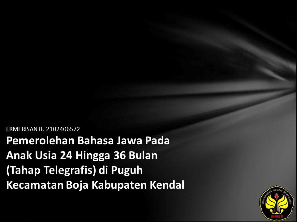 ERMI RISANTI, 2102406572 Pemerolehan Bahasa Jawa Pada Anak Usia 24 Hingga 36 Bulan (Tahap Telegrafis) di Puguh Kecamatan Boja Kabupaten Kendal