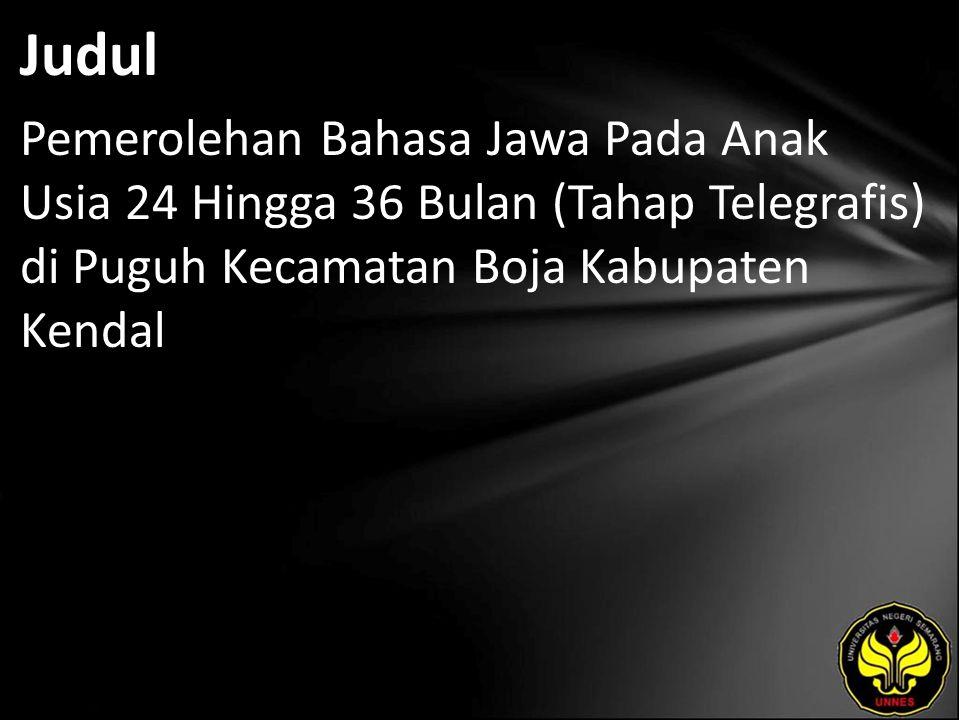 Judul Pemerolehan Bahasa Jawa Pada Anak Usia 24 Hingga 36 Bulan (Tahap Telegrafis) di Puguh Kecamatan Boja Kabupaten Kendal