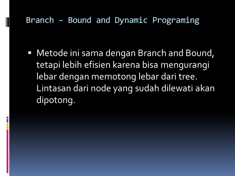 Branch – Bound and Dynamic Programing  Metode ini sama dengan Branch and Bound, tetapi lebih efisien karena bisa mengurangi lebar dengan memotong lebar dari tree.