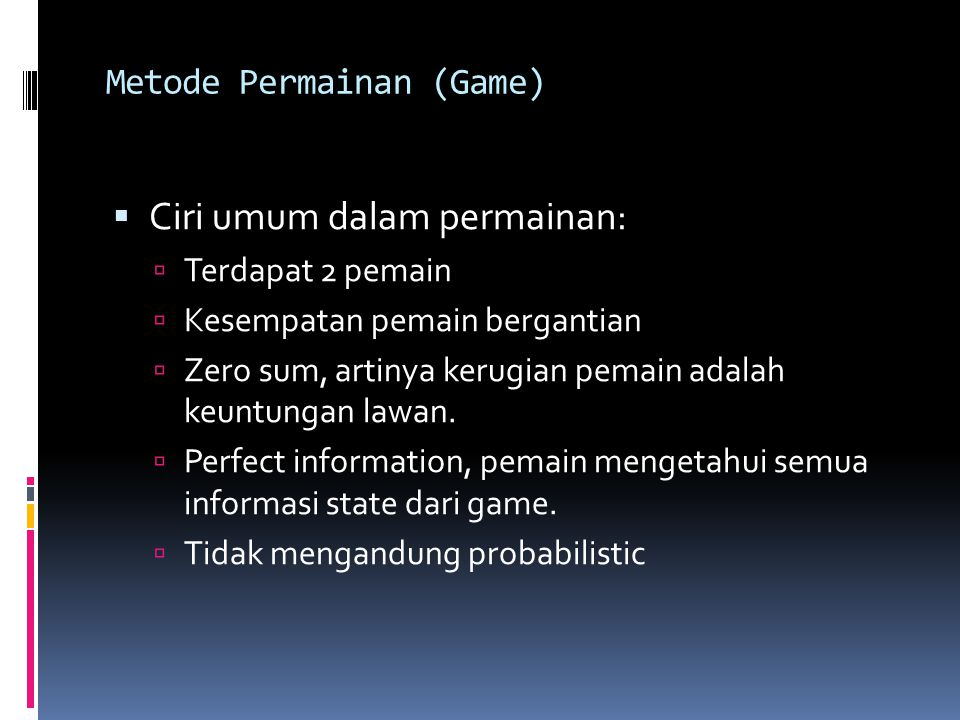 Metode Permainan (Game)  Ciri umum dalam permainan:  Terdapat 2 pemain  Kesempatan pemain bergantian  Zero sum, artinya kerugian pemain adalah keuntungan lawan.