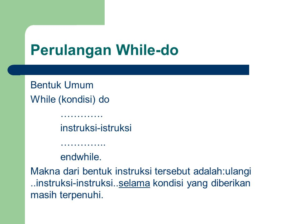 Perulangan While-do Bentuk Umum While (kondisi) do …………. instruksi-istruksi ………….. endwhile. Makna dari bentuk instruksi tersebut adalah:ulangi..instr